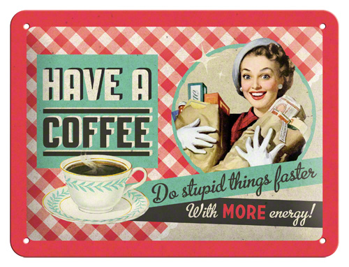 Plechová ceduľa Have a coffee do stupid things faster with more energy